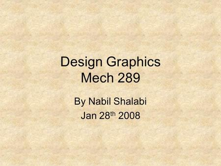 Design Graphics Mech 289 By Nabil Shalabi Jan 28 th 2008.