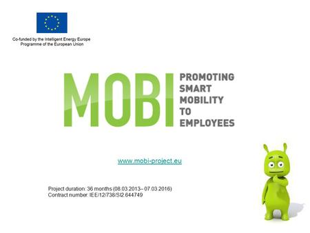 Www.mobi-project.eu Project duration: 36 months (08.03.2013– 07.03.2016) Contract number: IEE/12/738/SI2.644749.