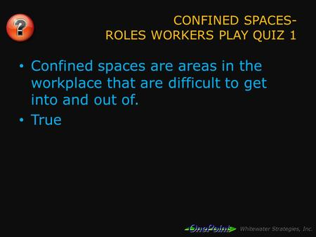 Whitewater Strategies, Inc. CONFINED SPACES- ROLES WORKERS PLAY QUIZ 1 Confined spaces are areas in the workplace that are difficult to get into and out.