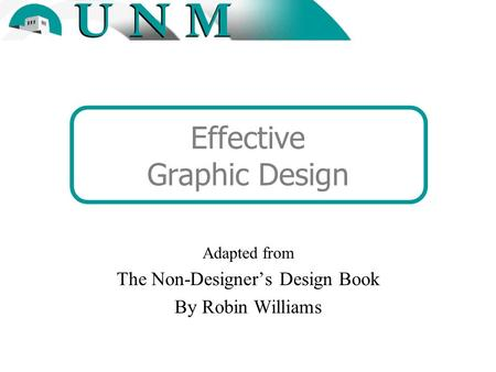 Effective Graphic Design Adapted from The Non-Designer's Design Book By Robin Williams.
