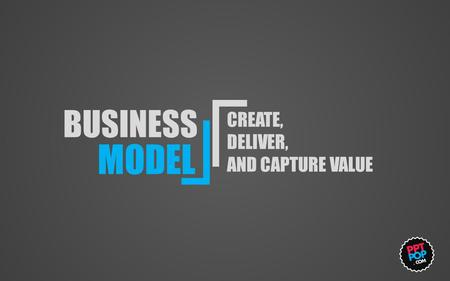 BUSINESS MODEL CREATE, DELIVER, AND CAPTURE VALUE.