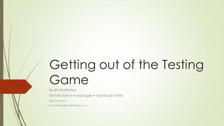 Getting out of the Testing Game By Bill Matthews Test Architect Manager Technical