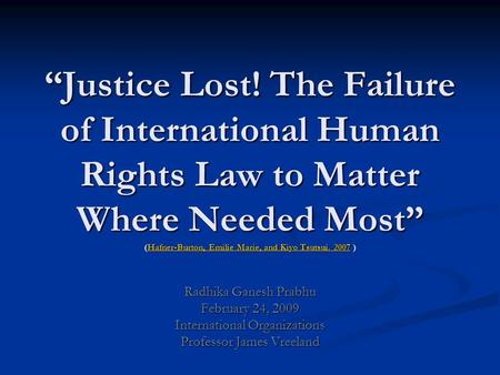 """Justice Lost! The Failure of International Human Rights Law to Matter Where Needed Most"" (Hafner-Burton, Emilie Marie, and Kiyo Tsutsui. 2007 ) Radhika."