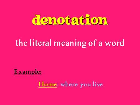 Denotation the literal meaning of a word Example: Home: where you live.
