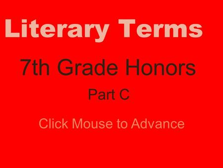 Literary Terms 7th Grade Honors Click Mouse to Advance Part C.