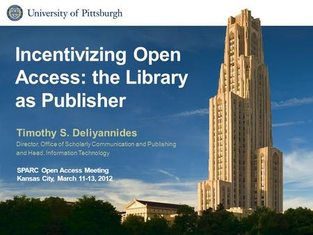 Incentivizing Open Access: the Library as Publisher Timothy S. Deliyannides Director, Office of Scholarly Communication and Publishing and Head, Information.