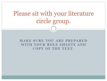 MAKE SURE YOU ARE PREPARED WITH YOUR ROLE SHEETS AND COPY OF THE TEXT. Please sit with your literature circle group.
