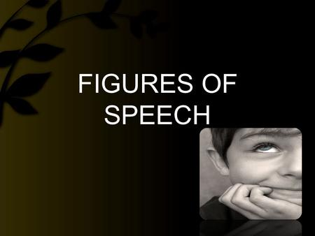 FIGURES OF SPEECH.  words or phrases that depart from straightforward literal language  used and crafted for emphasis, freshness, expression, or clarity.