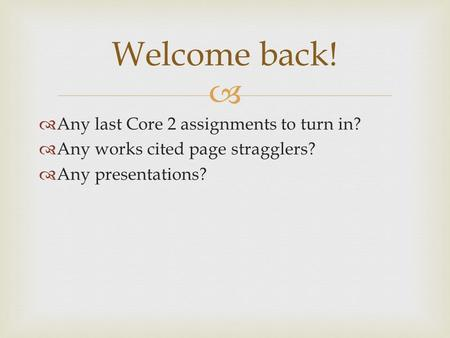   Any last Core 2 assignments to turn in?  Any works cited page stragglers?  Any presentations? Welcome back!