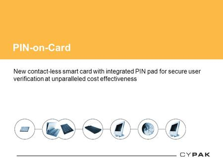 PIN-on-Card New contact-less smart card with integrated PIN pad for secure user verification at unparalleled cost effectiveness.