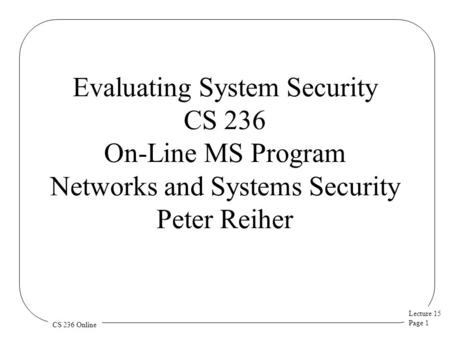 Lecture 15 Page 1 CS 236 Online Evaluating System Security CS 236 On-Line MS Program Networks and Systems Security Peter Reiher.