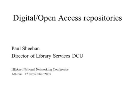 Digital/Open Access repositories Paul Sheehan Director of Library Services DCU HEAnet National Networking Conference Athlone 11 th November 2005.