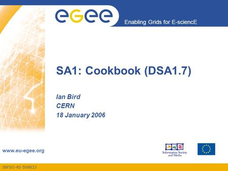 INFSO-RI-508833 Enabling Grids for E-sciencE www.eu-egee.org SA1: Cookbook (DSA1.7) Ian Bird CERN 18 January 2006.