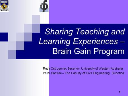1 Sharing Teaching and Learning Experiences – Brain Gain Program Ruza Ostrogonac Seserko - University of Western Australia Petar Santrac – The Faculty.