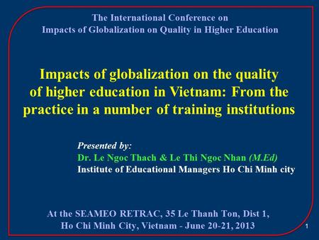 1 Impacts of globalization on the quality of higher education in Vietnam: From the practice in a number of training institutions Presented by: Dr. Le Ngoc.