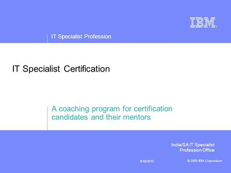 IT Specialist Profession © 2009 IBM Corporation 9/10/2015 IT Specialist Certification A coaching program for certification candidates and their mentors.