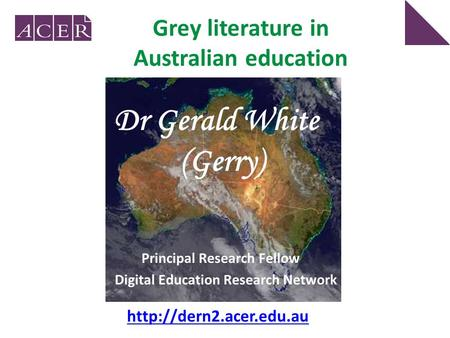 Grey literature in Australian education Principal Research Fellow Digital Education Research Network Dr Gerald White (Gerry)
