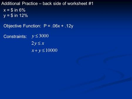 Additional Practice – back side of worksheet #1 x = $ in 6% y = $ in 12% Objective Function: P =.06x +.12y Constraints: