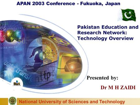 National University of Sciences and Technology Pakistan Education and Research Network: Technology Overview APAN 2003 Conference - Fukuoka, Japan Presented.