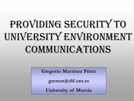 Gregorio Martínez Pérez University of Murcia PROVIDING SECURITY TO UNIVERSITY ENVIRONMENT COMMUNICATIONS.