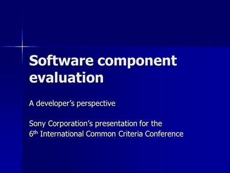 Software component evaluation A developer's perspective Sony Corporation's presentation for the 6 th International Common Criteria Conference.