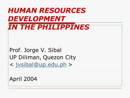 HUMAN RESOURCES DEVELOPMENT IN THE PHILIPPINES Prof. Jorge V. Sibal UP Diliman, Quezon City April 2004.