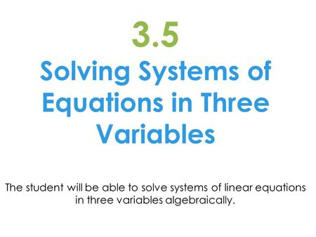 3.5 Solving Systems of Equations in Three Variables The student will be able to solve systems of linear equations in three variables algebraically.