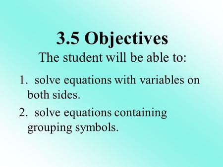 1. solve equations with variables on both sides. 2. solve equations containing grouping symbols. 3.5 Objectives The student will be able to: