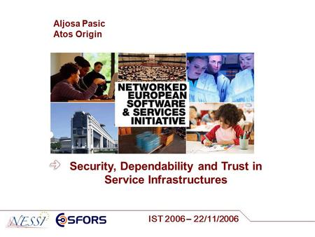 IST 2006 – 22/11/2006 Aljosa Pasic Atos Origin Security, Dependability and Trust in Service Infrastructures.