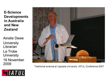 E-Science Developments in Australia and New Zealand Ainslie Dewe University Librarian La Trobe University 16 November 2009 Traditional science at Uppsala.