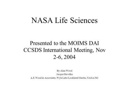 NASA Life Sciences Presented to the MOIMS DAI CCSDS International Meeting, Nov 2-6, 2004 By Alan Wood Jacque Havelka A.E.Wood & Associates, Wyle Labs/Lockheed.