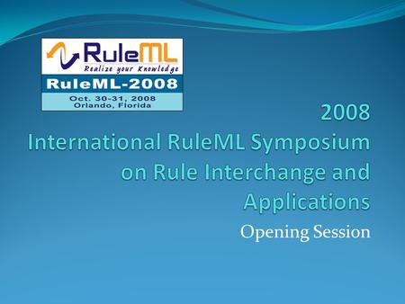 Opening Session. RuleML-2008 Devoted to practical distributed rule technologies and rule- based applications Semantic Web, Intelligent Multi-Agent Systems,