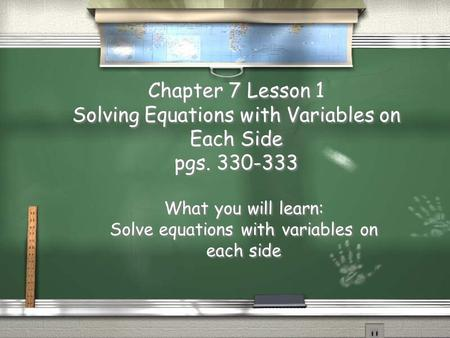 Chapter 7 Lesson 1 Solving Equations with Variables on Each Side pgs. 330-333 What you will learn: Solve equations with variables on each side What you.