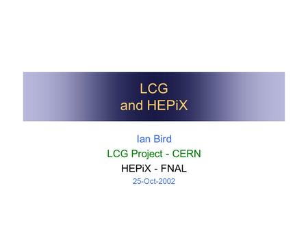 LCG and HEPiX Ian Bird LCG Project - CERN HEPiX - FNAL 25-Oct-2002.