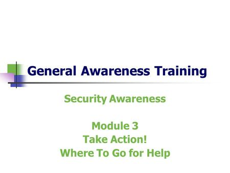 General Awareness Training Security Awareness Module 3 Take Action! Where To Go for Help.
