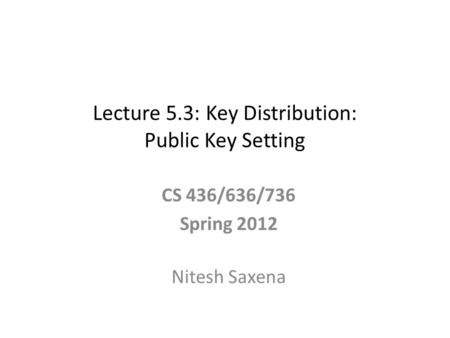 Lecture 5.3: Key Distribution: Public Key Setting CS 436/636/736 Spring 2012 Nitesh Saxena.