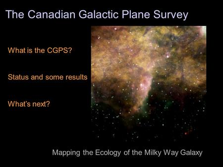 The Canadian Galactic Plane Survey What is the CGPS? Status and some results What's next? Mapping the Ecology of the Milky Way Galaxy.