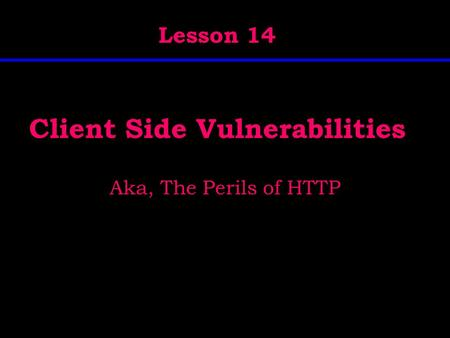 Client Side Vulnerabilities Aka, The Perils of HTTP Lesson 14.
