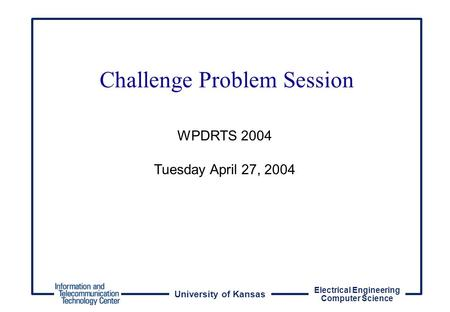 University of Kansas Electrical Engineering Computer Science WPDRTS 2004 Tuesday April 27, 2004 Challenge Problem Session.
