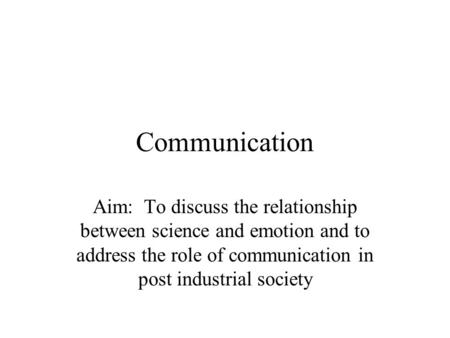 Communication Aim: To discuss the relationship between science and emotion and to address the role of communication in post industrial society.