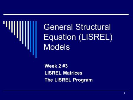 1 General Structural Equation (LISREL) Models Week 2 #3 LISREL Matrices The LISREL Program.