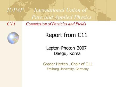 IUPAP International Union of Pure and Applied Physics C11 Commission of Particles and Fields Gregor Herten, Chair of C11 Freiburg University, Germany Report.