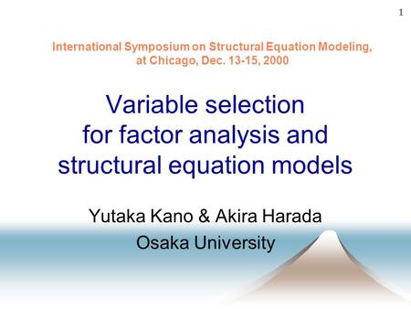 1 Variable selection for factor analysis and structural equation models Yutaka Kano & Akira Harada Osaka University International Symposium on Structural.
