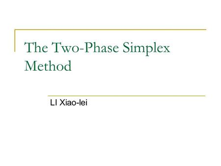The Two-Phase Simplex Method LI Xiao-lei. Preview When a basic feasible solution is not readily available, the two-phase simplex method may be used as.