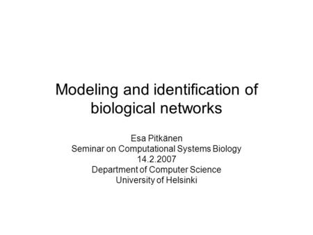 Modeling and identification of biological networks Esa Pitkänen Seminar on Computational Systems Biology 14.2.2007 Department of Computer Science University.