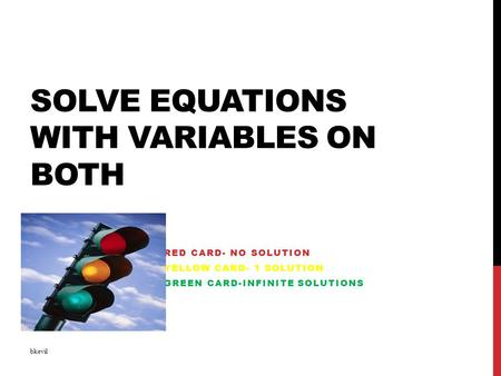 SOLVE EQUATIONS WITH VARIABLES ON BOTH RED CARD- NO SOLUTION YELLOW CARD- 1 SOLUTION GREEN CARD-INFINITE SOLUTIONS bkevil.