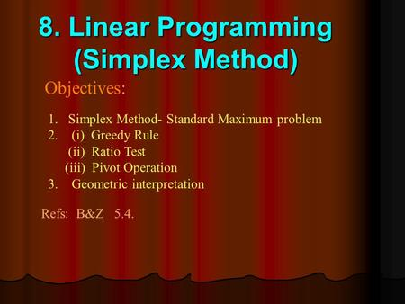 8. Linear Programming (Simplex Method) Objectives: 1.Simplex Method- Standard Maximum problem 2. (i) Greedy Rule (ii) Ratio Test (iii) Pivot Operation.