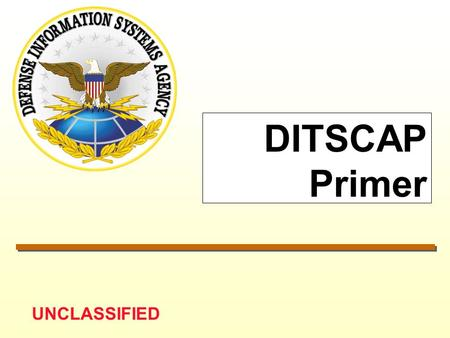 UNCLASSIFIED DITSCAP Primer. UNCLASSIFIED 1/18/01DITSCAP Primer.PPT 2 DITSCAP* Authority ASD/C3I Memo, 19 Aug 92 –Develop Standardized C&A Process DODI.
