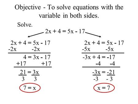 -3 - 3 Objective - To solve equations with the variable in both sides. Solve. 2x + 4 = 5x - 17 -2x 4 = 3x - 17 +17 21 = 3x 3 7 = x -5x -3x + 4 = -17 -4.