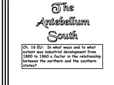 The Antebellum South Ch. 16 EU: In what ways and to what extent was industrial development from 1800 to 1860 a factor in the relationship between the.